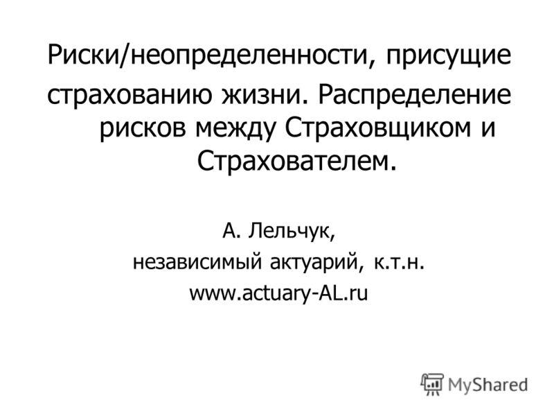 Риски/неопределенности, присущие страхованию жизни. Распределение рисков между Страховщиком и Страхователем. А. Лельчук, независимый актуарий, к.т.н. www.actuary-AL.ru