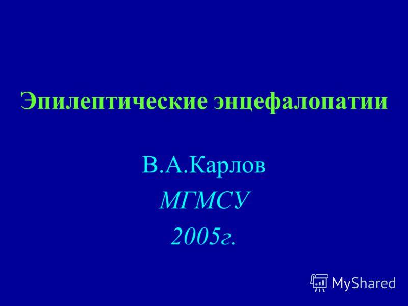 Эпилептические энцефалопатии В.А.Карлов МГМСУ 2005г.