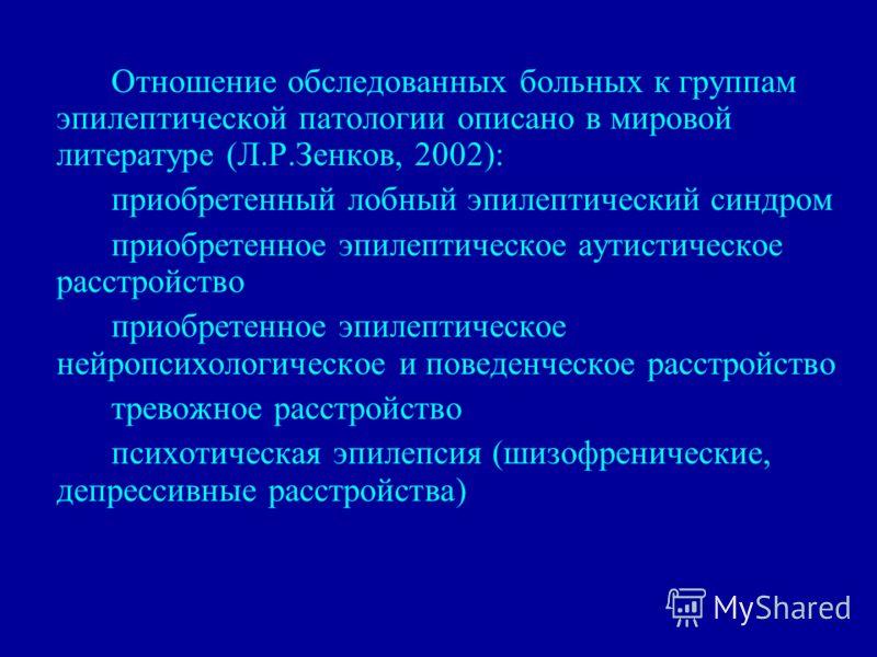 Отношение обследованных больных к группам эпилептической патологии описано в мировой литературе (Л.Р.Зенков, 2002): приобретенный лобный эпилептический синдром приобретенное эпилептическое аутистическое расстройство приобретенное эпилептическое нейро