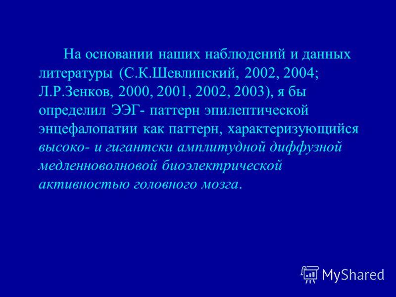 На основании наших наблюдений и данных литературы (С.К.Шевлинский, 2002, 2004; Л.Р.Зенков, 2000, 2001, 2002, 2003), я бы определил ЭЭГ- паттерн эпилептической энцефалопатии как паттерн, характеризующийся высоко- и гигантски амплитудной диффузной медл