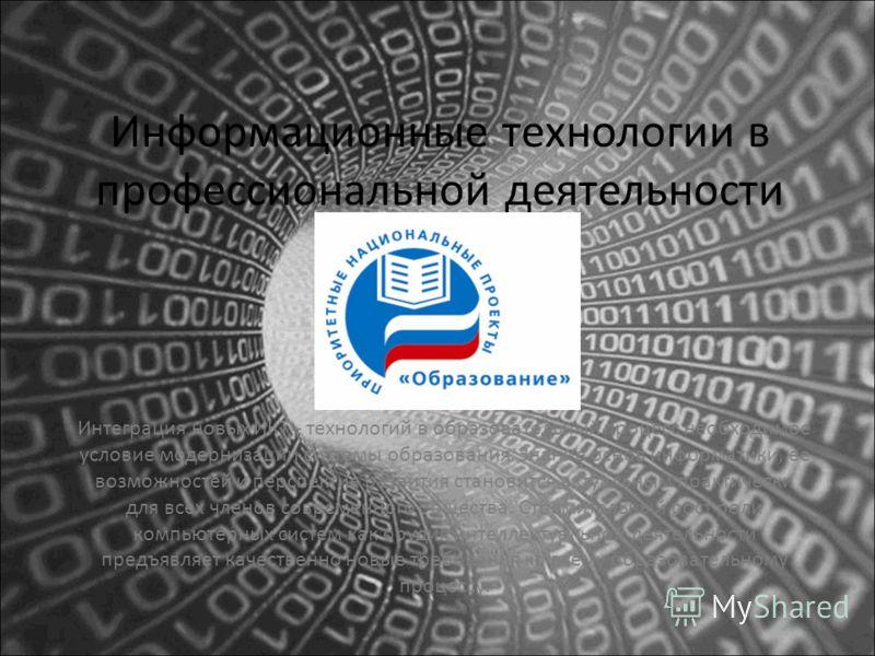 Информационные технологии в профессиональной деятельности Интеграция новых ИКТ - технологий в образовательный процесс необходимое условие модернизации системы образования. Знание основ информатики, ее возможностей и перспектив развития становится акт