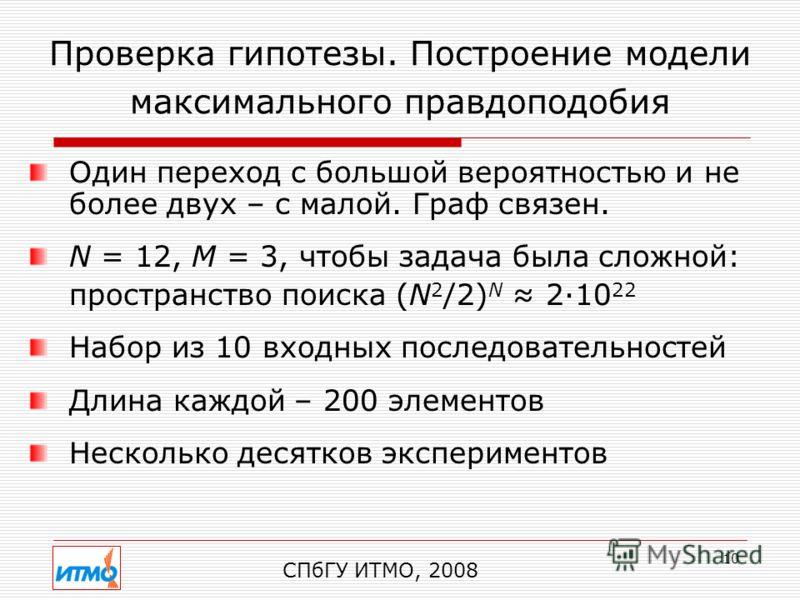 10 Проверка гипотезы. Построение модели максимального правдоподобия СПбГУ ИТМО, 2008 Один переход с большой вероятностью и не более двух – с малой. Граф связен. N = 12, M = 3, чтобы задача была сложной: пространство поиска (N 2 /2) N 2·10 22 Набор из
