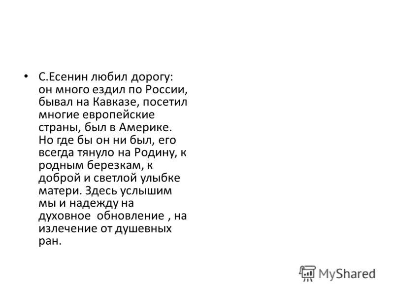 С.Есенин любил дорогу: он много ездил по России, бывал на Кавказе, посетил многие европейские страны, был в Америке. Но где бы он ни был, его всегда тянуло на Родину, к родным березкам, к доброй и светлой улыбке матери. Здесь услышим мы и надежду на