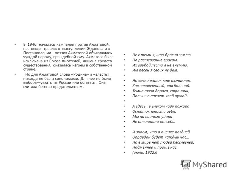 В 1946г началась кампания против Ахматовой, настоящая травля: в выступлении Жданова и в Постановлении поэзия Ахматовой объявлялась чуждой народу, враждебной ему. Ахматова была исключена из Союза писателей, лишена средств существования, оказалась изго