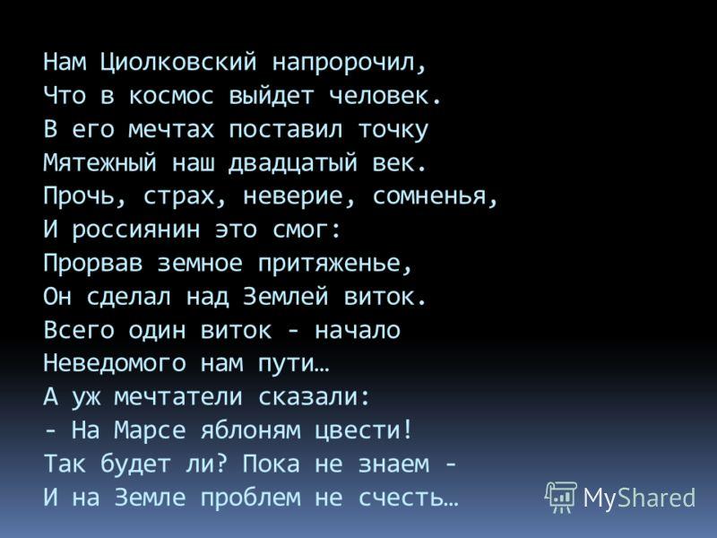 Нам Циолковский напророчил, Что в космос выйдет человек. В его мечтах поставил точку Мятежный наш двадцатый век. Прочь, страх, неверие, сомненья, И россиянин это смог: Прорвав земное притяженье, Он сделал над Землей виток. Всего один виток - начало Н