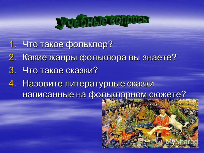 1.Что такое фольклор? 2.Какие жанры фольклора вы знаете? 3.Что такое сказки? 4.Назовите литературные сказки написанные на фольклорном сюжете?