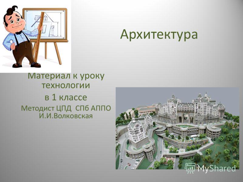 Архитектура Материал к уроку технологии в 1 классе Методист ЦПД СПб АППО И.И.Волковская