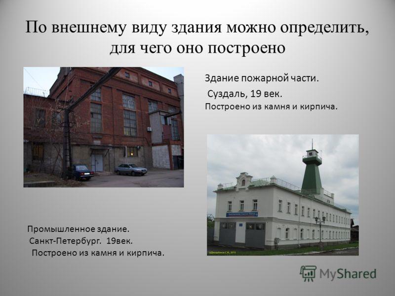 По внешнему виду здания можно определить, для чего оно построено Здание пожарной части. Суздаль, 19 век. Построено из камня и кирпича. Промышленное здание. Санкт-Петербург. 19век. Построено из камня и кирпича.