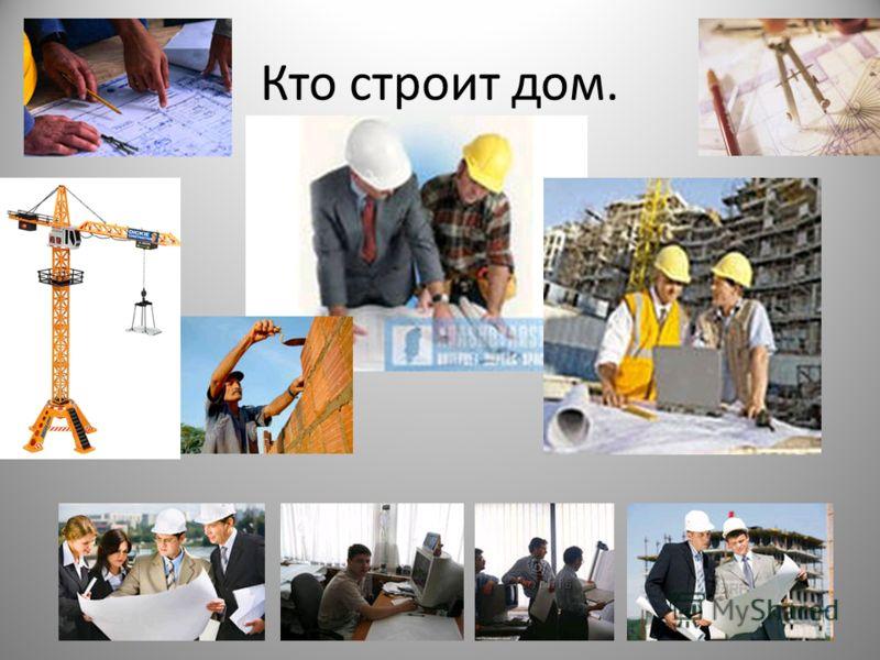 Кто строит дом.