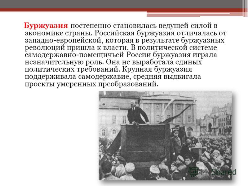 Буржуазия постепенно становилась ведущей силой в экономике страны. Российская буржуазия отличалась от западно-европейской, которая в результате буржуазных революций пришла к власти. В политической системе самодержавно-помещичьей России буржуазия игра