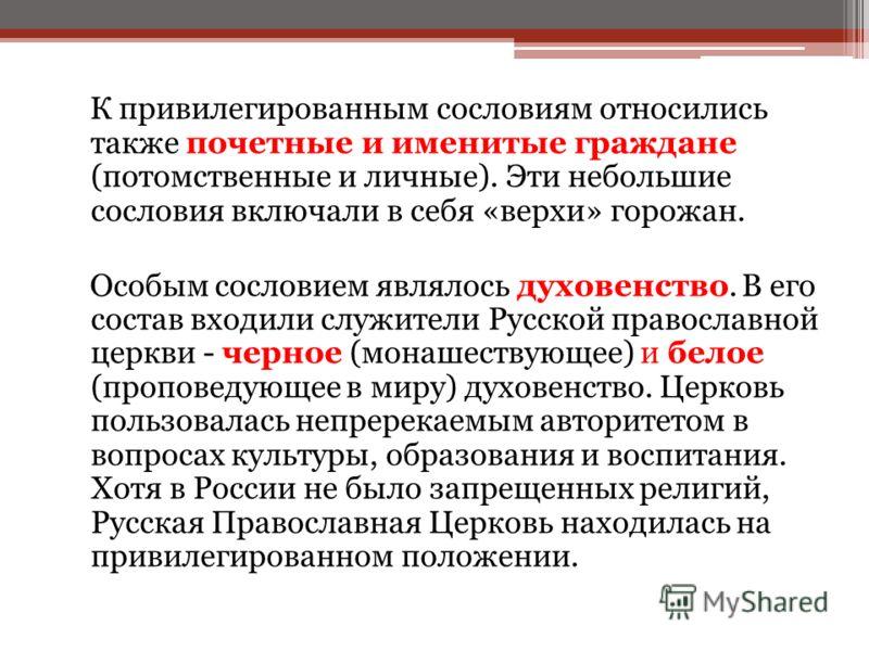 К привилегированным сословиям относились также почетные и именитые граждане (потомственные и личные). Эти небольшие сословия включали в себя «верхи» горожан. Особым сословием являлось духовенство. В его состав входили служители Русской православной ц