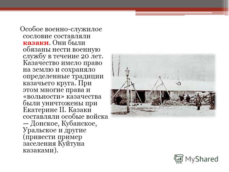 Особое военно-служилое сословие составляли казаки. Они были обязаны нести военную службу в течение 20 лет. Казачество имело право на землю и сохраняло определенные традиции казачьего круга. При этом многие права и «вольности» казачества были уничтоже