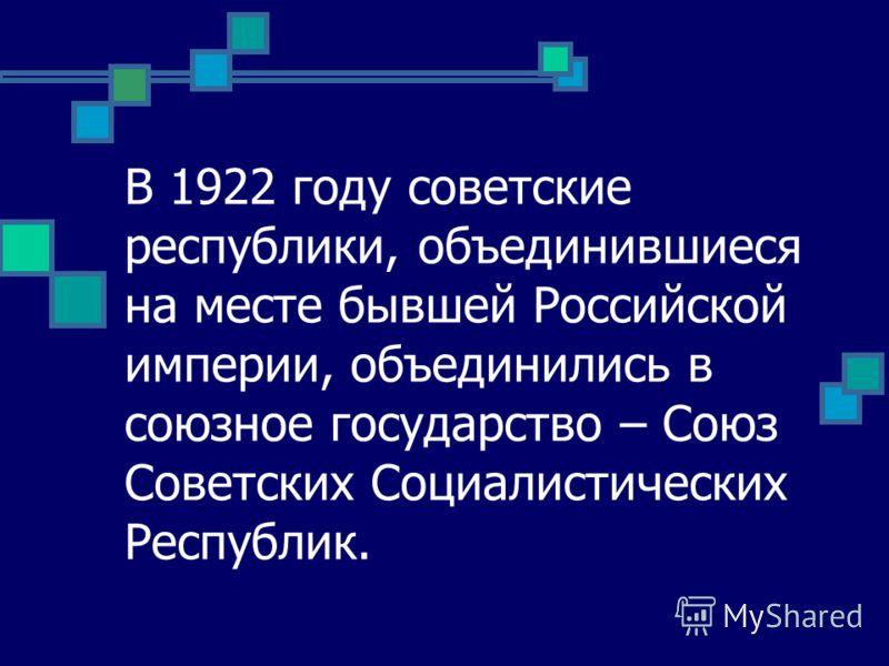 В 1922 году советские республики, объединившиеся на месте бывшей Российской империи, объединились в союзное государство – Союз Советских Социалистических Республик.