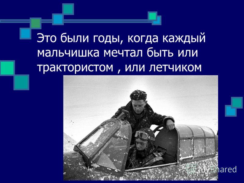 Это были годы, когда каждый мальчишка мечтал быть или трактористом, или летчиком
