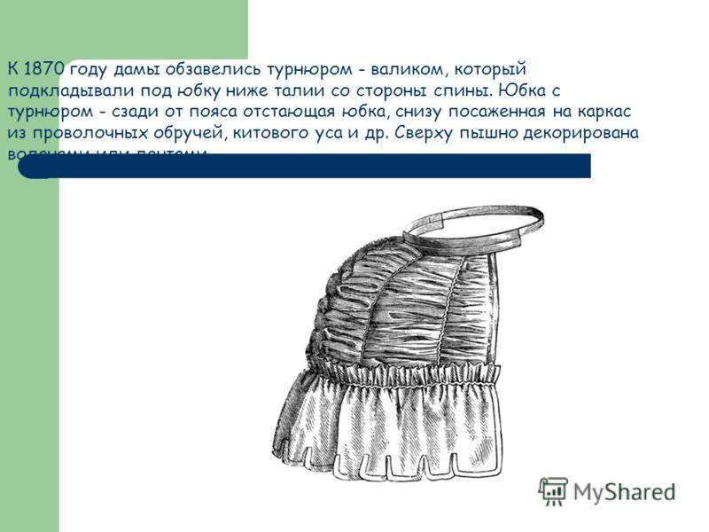 К 1870 году дамы обзавелись турнюром - валиком, который подкладывали под юбку ниже талии со стороны спины. Юбка с турнюром - сзади от пояса отстающая юбка, снизу посаженная на каркас из проволочных обручей, китового уса и др. Сверху пышно декорирован