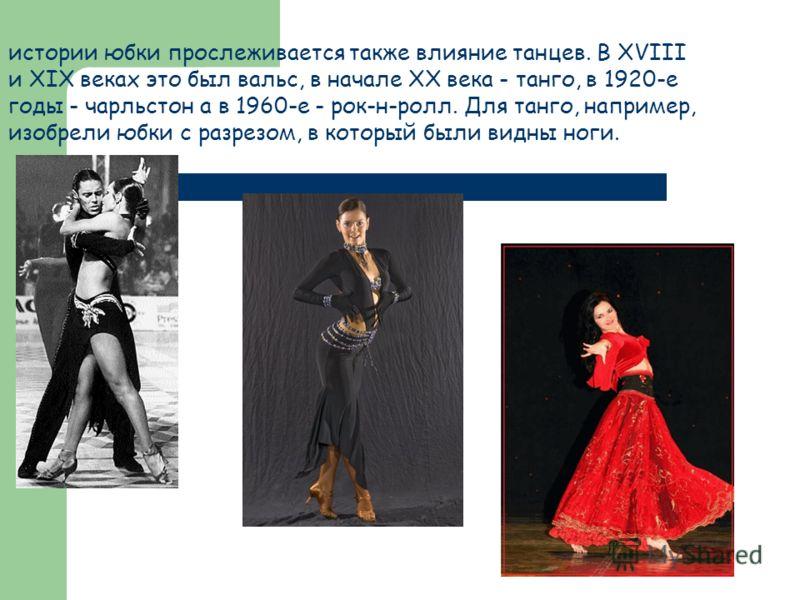 истории юбки прослеживается также влияние танцев. В XVIII и XIX веках это был вальс, в начале XX века - танго, в 1920-е годы - чарльстон а в 1960-е - рок-н-ролл. Для танго, например, изобрели юбки с разрезом, в который были видны ноги.
