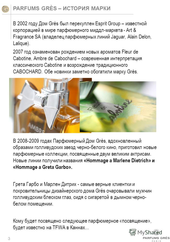 3 PARFUMS GRÈS – ИСТОРИЯ МАРКИ В 2002 году Дом Grès был перекуплен Esprit Group – известной корпорацией в мире парфюмерного миддл-маркета - Art & Fragrance SA (владелец парфюмерных линий Jaguar, Alain Delon, Lalique). 2007 год ознаменован рождением н
