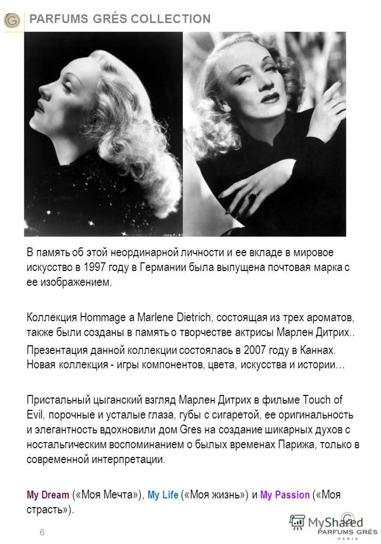 PARFUMS GRÈS COLLECTION 6 В память об этой неординарной личности и ее вкладе в мировое искусство в 1997 году в Германии была выпущена почтовая марка с ее изображением. Коллекция Hommage a Marlene Dietrich, состоящая из трех ароматов, также были созда