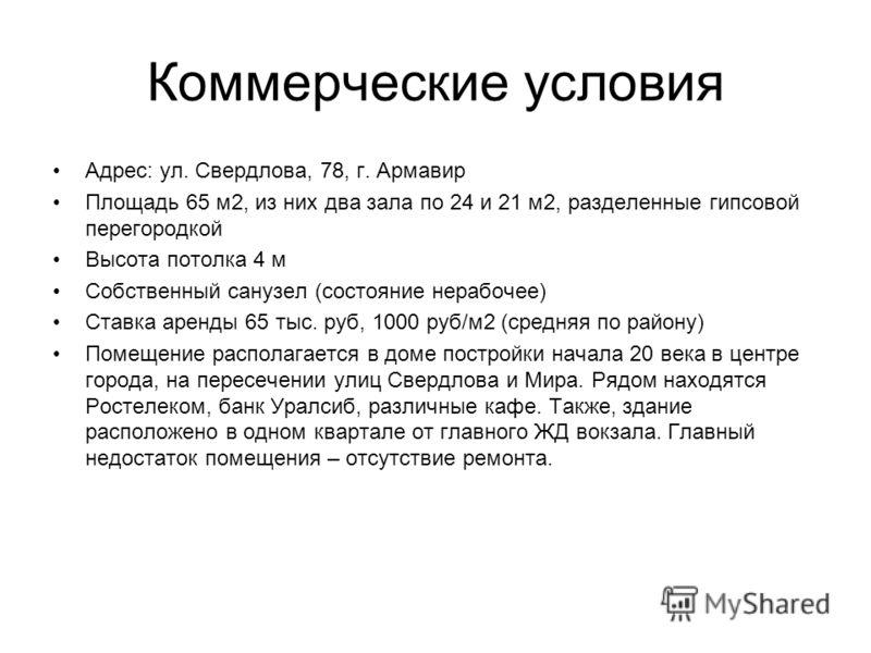 Коммерческие условия Адрес: ул. Свердлова, 78, г. Армавир Площадь 65 м2, из них два зала по 24 и 21 м2, разделенные гипсовой перегородкой Высота потолка 4 м Собственный санузел (состояние нерабочее) Ставка аренды 65 тыс. руб, 1000 руб/м2 (средняя по