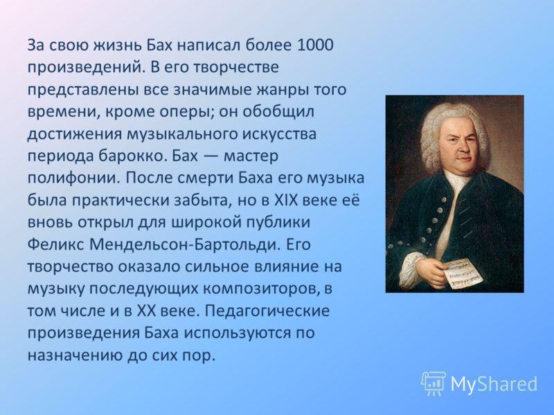 За свою жизнь Бах написал более 1000 произведений. В его творчестве представлены все значимые жанры того времени, кроме оперы; он обобщил достижения музыкального искусства периода барокко. Бах мастер полифонии. После смерти Баха его музыка была практ