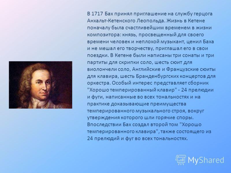 В 1717 Бах принял приглашение на службу герцога Анхальт-Кетенского Леопольда. Жизнь в Кетене поначалу была счастливейшим временем в жизни композитора: князь, просвещенный для своего времени человек и неплохой музыкант, ценил Баха и не мешал его творч