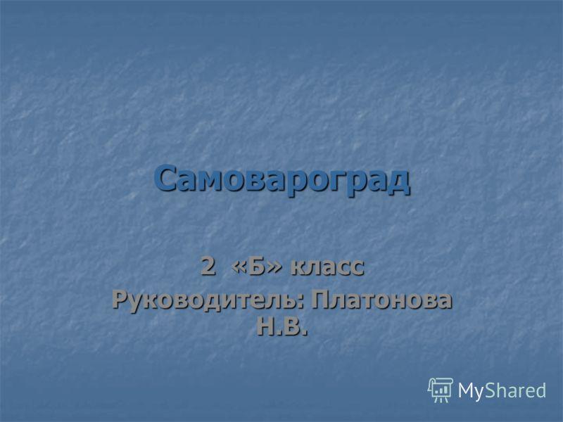 Самовароград 2 «Б» класс Руководитель: Платонова Н.В.