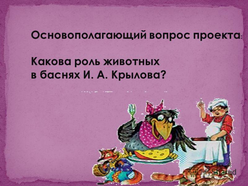 Основополагающий вопрос проекта : Какова роль животных в баснях И. А. Крылова?
