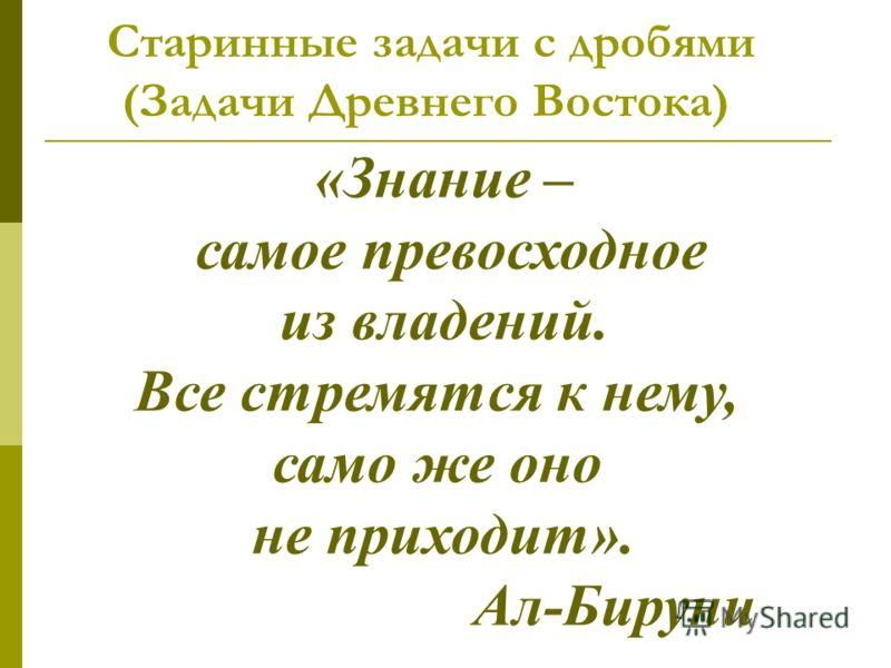 Старинные задачи с дробями (Задачи Древнего Востока) «Знание – самое превосходное из владений. Все стремятся к нему, само же оно не приходит». Ал-Бируни