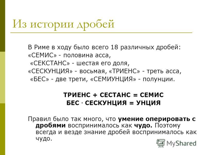 Из истории дробей В Риме в ходу было всего 18 различных дробей: « СЕМИС » - половина асса, « СЕКСТАНС » - шестая его доля, « СЕСКУНЦИЯ » - восьмая, « ТРИЕНС » - треть асса, « БЕС » - две трети, « СЕМИУНЦИЯ » - полунции. ТРИЕНС + СЕСТАНС = СЕМИС БЕС ·