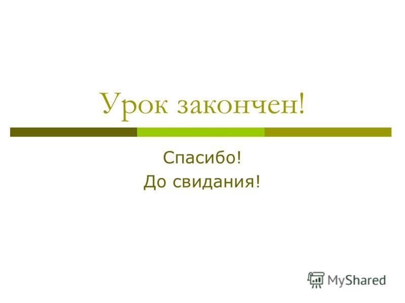 Урок закончен! Спасибо! До свидания!