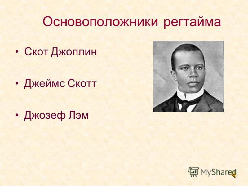 Основоположники регтайма Скот Джоплин Джеймс Скотт Джозеф Лэм