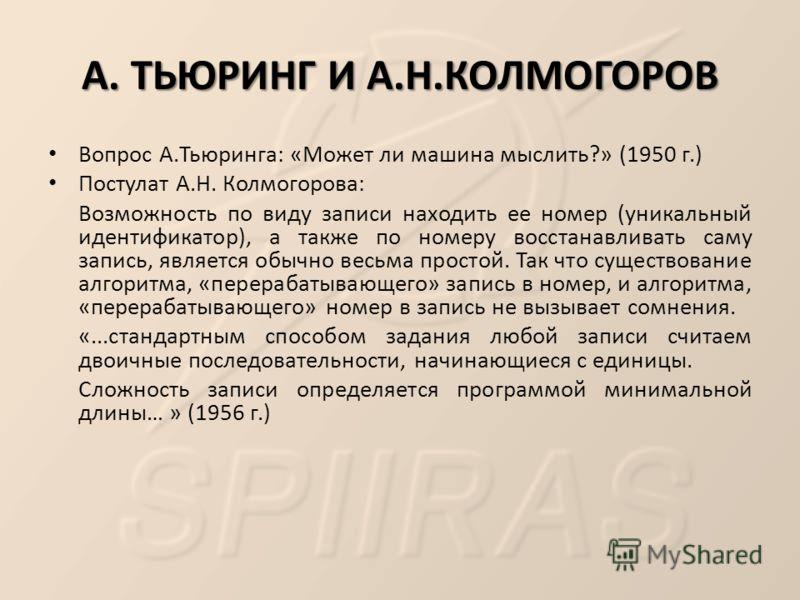 А. ТЬЮРИНГ И А.Н.КОЛМОГОРОВ Вопрос А.Тьюринга: «Может ли машина мыслить?» (1950 г.) Постулат А.Н. Колмогорова: Возможность по виду записи находить ее номер (уникальный идентификатор), а также по номеру восстанавливать саму запись, является обычно вес
