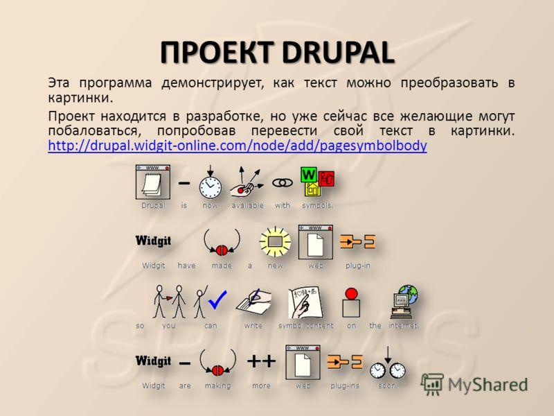 ПРОЕКТ DRUPAL Эта программа демонстрирует, как текст можно преобразовать в картинки. Проект находится в разработке, но уже сейчас все желающие могут побаловаться, попробовав перевести свой текст в картинки. http://drupal.widgit-online.com/node/add/pa