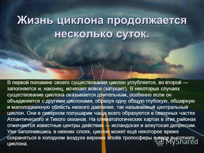 Жизнь циклона продолжается несколько суток. В первой половине своего существования циклон углубляется, во второй заполняется и, наконец, исчезает вовсе (затухает). В некоторых случаях существование циклона оказывается длительным, особенно если он объ