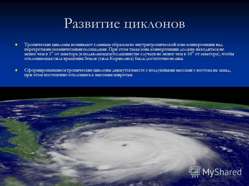 Развитие циклонов Тропические циклоны возникают главным образом во внутритропической зоне конвергенции над перегретыми океаническими площадями. При этом такая зона конвергенции должна находиться не менее чем в 5° от экватора (в подавляющем большинств