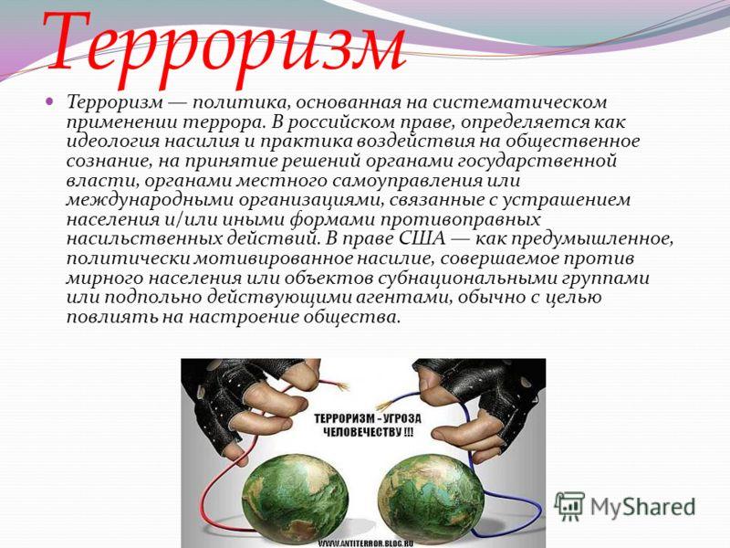 Терроризм Терроризм политика, основанная на систематическом применении террора. В российском праве, определяется как идеология насилия и практика воздействия на общественное сознание, на принятие решений органами государственной власти, органами мест