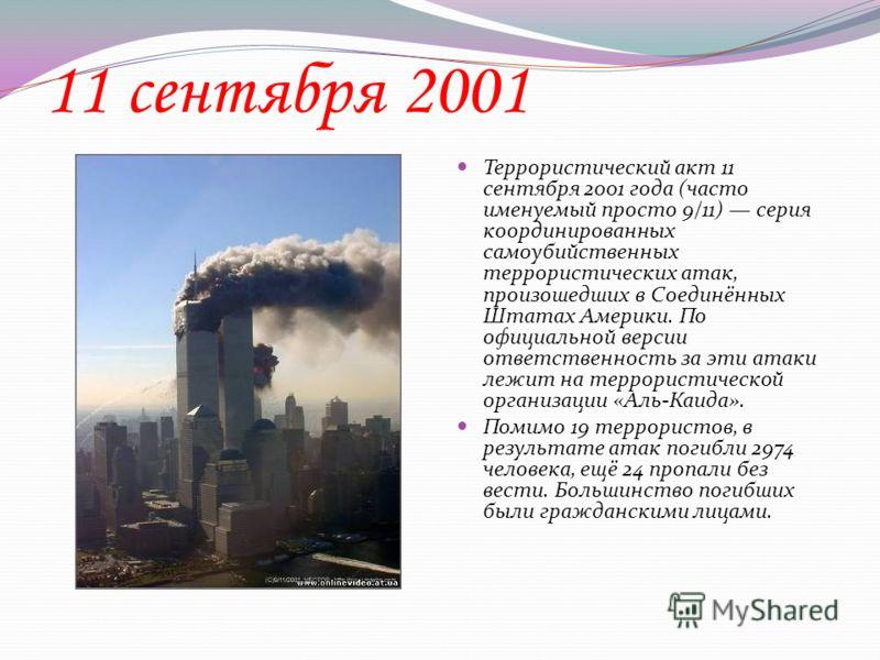11 сентября 2001 Террористический акт 11 сентября 2001 года (часто именуемый просто 9/11) серия координированных самоубийственных террористических атак, произошедших в Соединённых Штатах Америки. По официальной версии ответственность за эти атаки леж