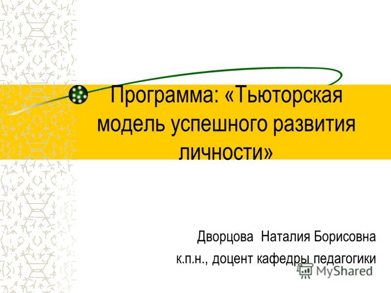 Программа: «Тьюторская модель успешного развития личности» Дворцова Наталия Борисовна к.п.н., доцент кафедры педагогики