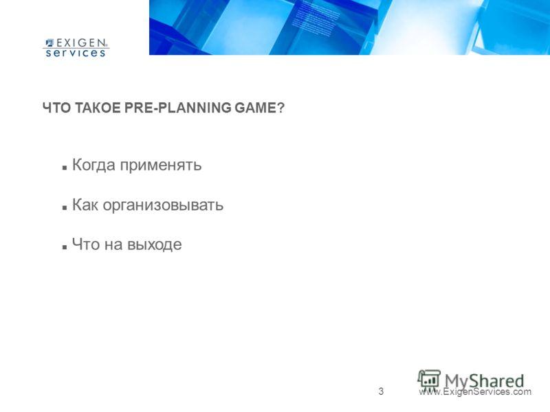 3 www.ExigenServices.com ЧТО ТАКОЕ PRE-PLANNING GAME? Когда применять Как организовывать Что на выходе
