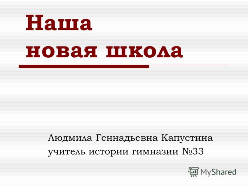 Наша новая школа Людмила Геннадьевна Капустина учитель истории гимназии 33