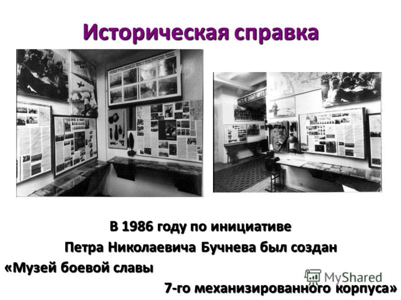 Историческая справка В 1986 году по инициативе Петра Николаевича Бучнева был создан «Музей боевой славы 7-го механизированного корпуса»