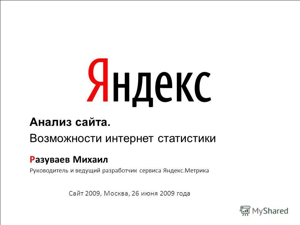 1 1 Сайт 2009, Москва, 26 июня 2009 года Руководитель и ведущий разработчик сервиса Яндекс.Метрика Разуваев Михаил Анализ сайта. Возможности интернет статистики