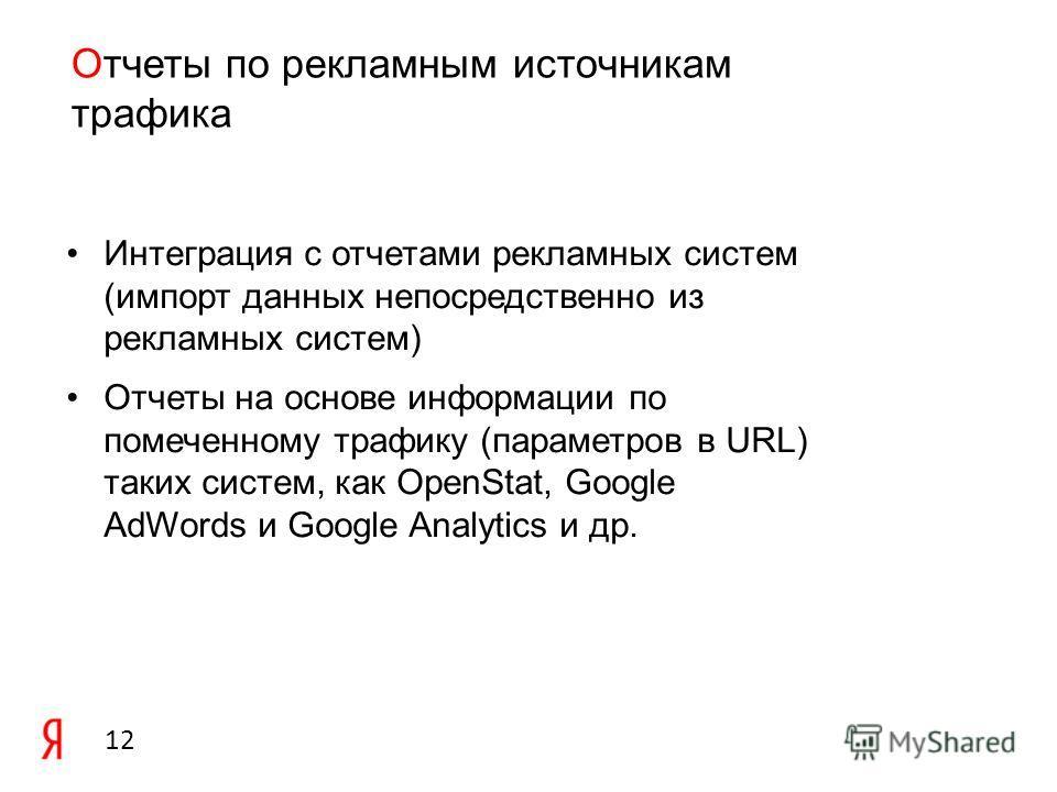 12 Отчеты по рекламным источникам трафика Интеграция с отчетами рекламных систем (импорт данных непосредственно из рекламных систем) Отчеты на основе информации по помеченному трафику (параметров в URL) таких систем, как OpenStat, Google AdWords и Go
