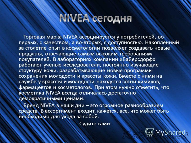 Торговая марка NIVEA ассоциируется у потребителей, во- первых, с качеством, а во-вторых, с доступностью. Накопленный за столетие опыт в косметологии позволяет создавать новые продукты, отвечающие самым высоким требованиям покупателей. В лабораториях