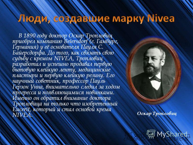 В 1890 году доктор Оскар Тропловиц приобрел компанию Beiersdorf (г. Гамбург, Германия) у её основателя Пауля С. Байерсдорфа. До того, как связать свою судьбу с кремом NIVEA, Тропловиц разработал и успешно продавал первую бытовую клейкую ленту, медици