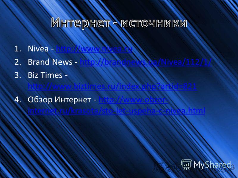 1.Nivea - http://www.nivea.ruhttp://www.nivea.ru 2.Brand News - http://brandnews.ua/Nivea/112/1/http://brandnews.ua/Nivea/112/1/ 3.Biz Times - http://www.biztimes.ru/index.php?artid=821 http://www.biztimes.ru/index.php?artid=821 4.Обзор Интернет - ht