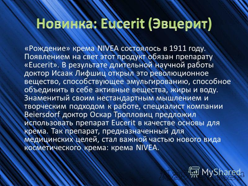 «Рождение» крема NIVEA состоялось в 1911 году. Появлением на свет этот продукт обязан препарату «Eucerit». В результате длительной научной работы доктор Исаак Лифшиц открыл это революционное вещество, способствующее эмульгированию, способное объедини