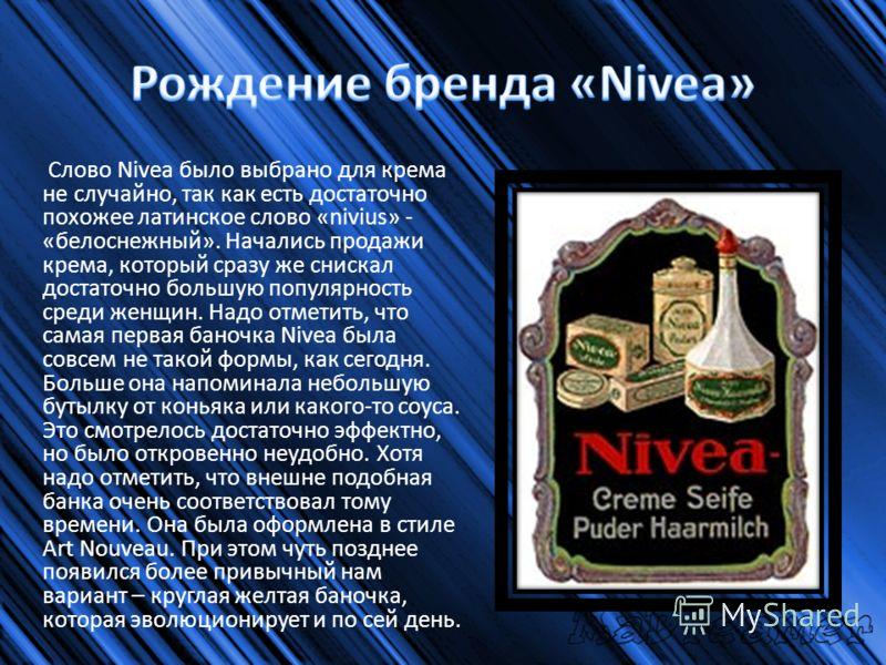 Слово Nivea было выбрано для крема не случайно, так как есть достаточно похожее латинское слово «nivius» - «белоснежный». Начались продажи крема, который сразу же снискал достаточно большую популярность среди женщин. Надо отметить, что самая первая б