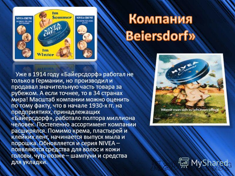 Уже в 1914 году «Байерсдорф» работал не только в Германии, но производил и продавал значительную часть товара за рубежом. А если точнее, то в 34 странах мира! Масштаб компании можно оценить по тому факту, что в начале 1930-х гг. на предприятиях, прин