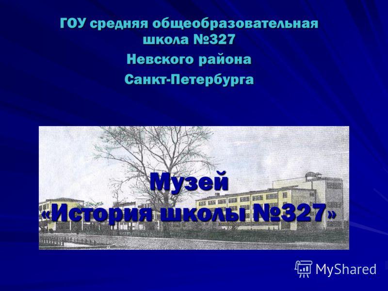 Музей «История школы 327» ГОУ средняя общеобразовательная школа 327 Невского района Санкт-Петербурга